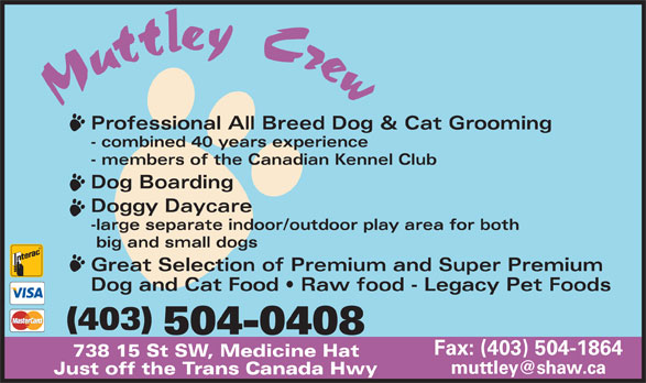 Muttley Crew (403-504-0408) - Annonce illustrée======= - Professional All Breed Dog & Cat Grooming - combined 40 years experience - members of the Canadian Kennel Club Dog Boarding Doggy Daycare -large separate indoor/outdoor play area for both big and small dogs Great Selection of Premium and Super Premium Dog and Cat Food   Raw food - Legacy Pet Foods (403) 504-0408 Fax: (403) 504-1864 738 15 St SW, Medicine Hat Just off the Trans Canada Hwy Professional All Breed Dog & Cat Grooming - combined 40 years experience - members of the Canadian Kennel Club Dog Boarding Doggy Daycare -large separate indoor/outdoor play area for both big and small dogs Fax: (403) 504-1864 738 15 St SW, Medicine Hat Just off the Trans Canada Hwy Great Selection of Premium and Super Premium Dog and Cat Food   Raw food - Legacy Pet Foods (403) 504-0408