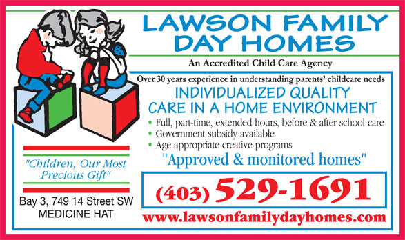 Lawson Family Day Homes (403-529-1691) - Annonce illustrée======= - LAWSON FAMILY DAY HOMES INDIVIDUALIZED QUALITY CARE IN A HOME ENVIRONMENT (403) 529-1691 www.lawsonfamilydayhomes.com