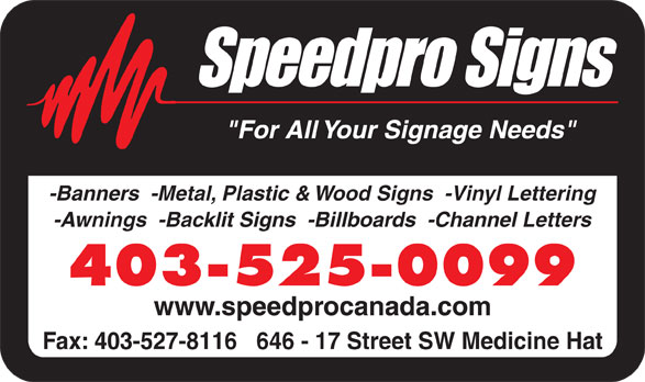 "Speedpro Canada (403-527-7755) - Display Ad - ""For All Your Signage Needs"" -Banners  -Metal, Plastic & Wood Signs  -Vinyl Lettering -Awnings  -Backlit Signs  -Billboards  -Channel Letters 403-525-0099 www.speedprocanada.com Fax: 403-527-8116   646 - 17 Street SW Medicine Hat"
