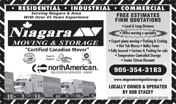 Niagara Moving & Storage (905-354-3183) - Annonce illustrée======= - RESIDENTIAL   INDUSTRIAL   COMMERCIAL Serving Niagara & Area FREE ESTIMATES With Over 45 Years Experience FIRM QUOTATIONS Local & Long Distance Office moving a specialty Niagara Expert piano moving   Packing & Crating MOVING & STORAGE Hot Tub Moves   Bulky Items Certified Canadian Mover Fully Insured   Cartons & Packing for sale Temperature Controlled Storage Senior Citizen Discount 905-354-3183 www.niagaramovingandstorage.ca LOCALLY OWNED & OPERATED BY BOB STACEY A MEMBER OF CANADIAN ASSOCIATION OF MOVERS
