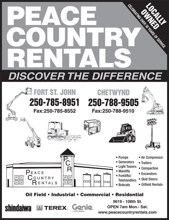 Peace Country Rentals (250-785-8951) - Display Ad - www.peacecountryrentals.com CELEBRATING OVER 30 YEARS OF SERVICE LOCALLY OWNEDF PEACE COUNTRY RENTALS DISCOVER THE DIFFERENCE FORT ST. JOHNORT ST. JOHN CHETWYNDCHETWYND 250-785-8951 250-788-9505 Fax:250-785-8552 Fax:250-788-9510 Pumps Air Compressor Generators Trailers Light Towers Compaction Manlifts Excavators Forklifts/ Skid Steers Telehandlers Oilfield Rentals Bobcats Oil Field   Industrial   Commercial   Residential 9619 - 108th St. OPEN 7am Mon.- Sat.