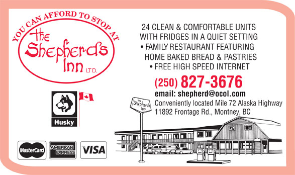 The Shepherd's Inn Ltd (250-827-3676) - Display Ad - 24 CLEAN & COMFORTABLE UNITS WITH FRIDGES IN A QUIET SETTING YOUCANAFFORDTOSTOPAT FAMILY RESTAURANT FEATURING HOME BAKED BREAD & PASTRIES FREE HIGH SPEED INTERNET LTD. (250) 827-3676 email: shepherd@ocol.com Conveniently located Mile 72 Alaska Highway 11892 Frontage Rd., Montney, BC