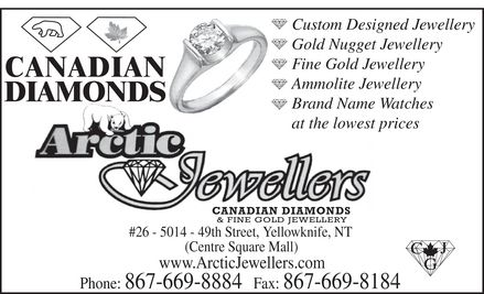 Arctic Jewellers (867-669-8884) - Display Ad - CANADIAN DIAMONDS Custom Designed Jewellery Gold Nugget Jewellery Fine Gold Jewellery Ammolite Jewellery Brand Name Watches at the lowest prices ARCTIC JEWELLERS CANADIAN DIAMONDS & FINE GOLD JEWELLERY #26 5014 49th Street, Yellowknife, NT (Centre Square Mall) www.ArcticJewellers.com Phone: 867-669-8884 Fax: 867-669-8184 CJG