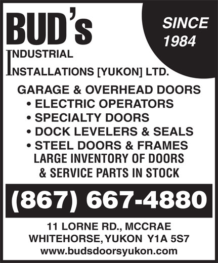 Bud's Industrial Installations Yukon Ltd (867-667-4880) - Annonce illustrée======= - SINCE 1984 GARAGE & OVERHEAD DOORS ELECTRIC OPERATORS SPECIALTY DOORS DOCK LEVELERS & SEALS STEEL DOORS & FRAMES LARGE INVENTORY OF DOORS & SERVICE PARTS IN STOCK (867) 667-4880 11 LORNE RD., MCCRAE WHITEHORSE, YUKON  Y1A 5S7 www.budsdoorsyukon.com SINCE 1984 GARAGE & OVERHEAD DOORS ELECTRIC OPERATORS SPECIALTY DOORS DOCK LEVELERS & SEALS STEEL DOORS & FRAMES LARGE INVENTORY OF DOORS & SERVICE PARTS IN STOCK (867) 667-4880 11 LORNE RD., MCCRAE WHITEHORSE, YUKON  Y1A 5S7 www.budsdoorsyukon.com