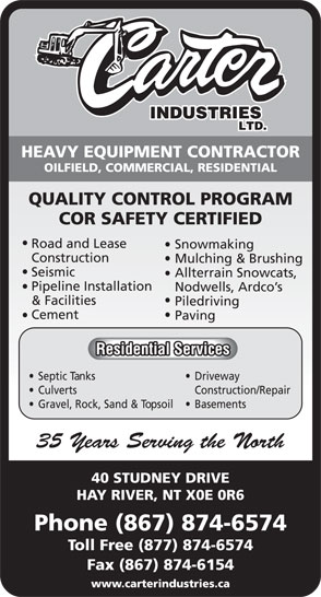 Carter Industries Ltd (867-874-6574) - Display Ad - HEAVY EQUIPMENT CONTRACTOR OILFIELD, COMMERCIAL, RESIDENTIAL QUALITY CONTROL PROGRAM COR SAFETY CERTIFIED Road and Lease Snowmaking Construction Mulching & Brushing Seismic Allterrain Snowcats, Pipeline Installation Nodwells, Ardco's & Facilities Piledriving Cement Paving Residential Services Septic Tanks  Driveway Culverts Construction/Repair Gravel, Rock, Sand & Topsoil  Basements 35 Years Serving the North 40 STUDNEY DRIVE HAY RIVER, NT X0E 0R6 Phone (867) 874-6574 Toll Free (877) 874-6574 Fax (867) 874-6154 www.carterindustries.ca