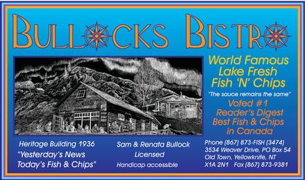 "Bullock's Bistro (867-873-3474) - Display Ad - BULLOCKS BISTRO World Famous Lake Fresh Fish 'N' Chips ""The sauce remains the same"" Voted #1 Reader's Digest Best Fish & Chips in Canada Heritage Building 1936 ""Yesterday's News Today's Fish & Chips"" Sam & Renata Bullock Licensed Handicap Accessible Phone 867-873-FISH 867-873-3474 3534 Weaver Drive, PO Box 54 Old Town, Yellowknife, NT X1A 2N1 Fax 867-873-9381"