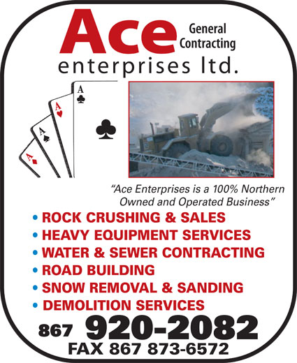 Ace Enterprises Ltd (867-920-2082) - Display Ad - General Contracting Ace enterprises ltd. Ace Enterprises is a 100% Northern Owned and Operated Business ROCK CRUSHING & SALES HEAVY EQUIPMENT SERVICES WATER & SEWER CONTRACTING ROAD BUILDING SNOW REMOVAL & SANDING DEMOLITION SERVICES 867 920-2082 FAX 867 873-6572