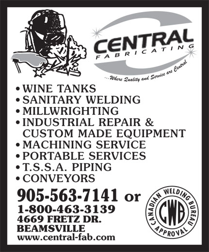Central Fabricating & Welding (905-563-7141) - Annonce illustrée======= - FABRICATING WINE TANKS SANITARY WELDING MILLWRIGHTING INDUSTRIAL REPAIR & CUSTOM MADE EQUIPMENT MACHINING SERVICE PORTABLE SERVICES T.S.S.A. PIPING CONVEYORS 905-563-7141 or 1-800-463-3139 4669 FRETZ DR. BEAMSVILLE www.central-fab.com FABRICATING WINE TANKS SANITARY WELDING MILLWRIGHTING INDUSTRIAL REPAIR & CUSTOM MADE EQUIPMENT MACHINING SERVICE PORTABLE SERVICES T.S.S.A. PIPING CONVEYORS 905-563-7141 or 1-800-463-3139 4669 FRETZ DR. BEAMSVILLE www.central-fab.com