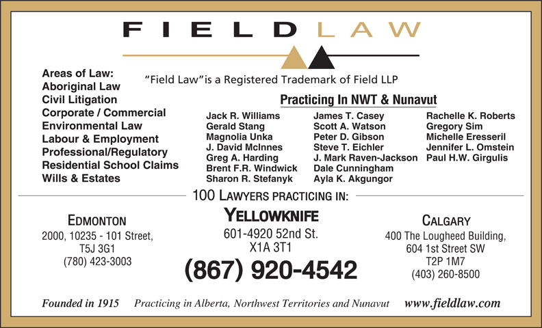 Field LLP (867-920-4542) - Annonce illustrée======= - FIELD Areas of Law: Field Law is a Registered Trademark of Field LLP Aboriginal Law Civil Litigation Practicing In NWT & Nunavut Corporate / Commercial Jack R. Williams Rachelle K. RobertsJames T. Casey Environmental Law Gerald Stang Gregory SimScott A. Watson Magnolia Unka Michelle EresserilPeter D. Gibson Labour & Employment J. David McInnes Jennifer L. OmsteinSteve T. Eichler Professional/Regulatory Greg A. Harding Paul H.W. GirgulisJ. Mark Raven-Jackson Residential School Claims Brent F.R. Windwick Dale Cunningham Sharon R. Stefanyk Ayla K. Akgungor Wills & Estates 601-4920 52nd St. 400 The Lougheed Building,2000, 10235 - 101 Street, X1A 3T1 604 1st Street SWT5J 3G1 T2P 1M7(780) 423-3003 (403) 260-8500 LAW