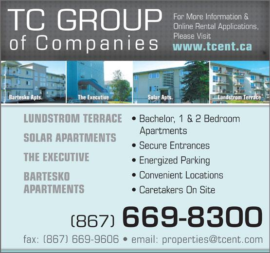 TC Group Of Companies (867-669-8300) - Annonce illustrée======= - For More Information & Online Rental Applications, TC GROUP Please Visit of Companies www.tcent.ca Lundstrom TerraceSolar Apts.The ExecutiveBartesko Apts. Bachelor, 1 & 2 Bedroom LUNDSTROM TERRACE Apartments SOLAR APARTMENTS Secure Entrances THE EXECUTIVE Energized Parking Convenient Locations BARTESKO APARTMENTS Caretakers On Site (867) 669-8300