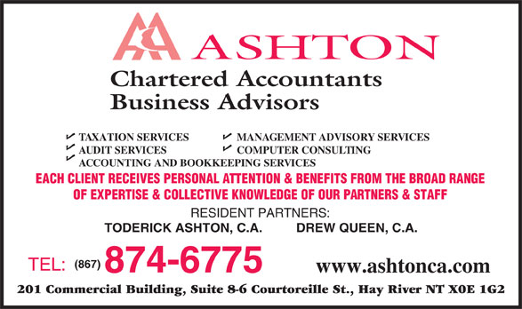 Ashton Chartered Accountants Business Advisors (867-874-6775) - Annonce illustrée======= - DREW QUEEN, C.A. (867) TEL: 874-6775 www.ashtonca.com 201 Commercial Building, Suite 8-6 Courtoreille St., Hay River NT X0E 1G2 Chartered Accountants Business Advisors TAXATION SERVICES MANAGEMENT ADVISORY SERVICES AUDIT SERVICES COMPUTER CONSULTING ACCOUNTING AND BOOKKEEPING SERVICES EACH CLIENT RECEIVES PERSONAL ATTENTION & BENEFITS FROM THE BROAD RANGE OF EXPERTISE & COLLECTIVE KNOWLEDGE OF OUR PARTNERS & STAFF RESIDENT PARTNERS: TODERICK ASHTON, C.A.