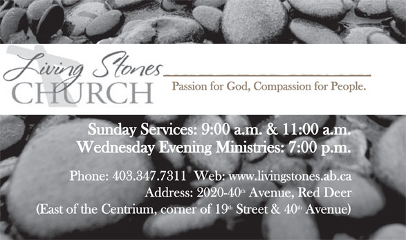 Living Stones Church (403-347-7311) - Annonce illustrée======= - Passion for God, Compassion for People. Sunday Services: 9:00 a.m. & 11:00 a.m. Wednesday Evening Ministries: 7:00 p.m. Phone: 403.347.7311  Web: www.livingstones.ab.ca th Address: 2020-40 Avenue, Red Deer th (East of the Centrium, corner of 19 Street & 40 Avenue)