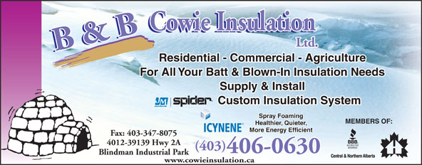 B & B Cowie Insulation Ltd (403-347-8095) - Display Ad - Residential - Commercial - Agriculture For All Your Batt & Blown-In Insulation Needs Supply & Install Custom Insulation System Spray Foaming MEMBERS OF: Healthier, Quieter, ICYNENE More Energy Efficient Fax: 403-347-8075 4012-39139 Hwy 2A (403) 406-0630 Blindman Industrial Park www.cowieinsulation.ca