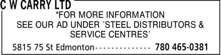 C W Carry Ltd (780-465-0381) - Display Ad - *FOR MORE INFORMATION SEE OUR AD UNDER ¿STEEL DISTRIBUTORS & SERVICE CENTRES¿