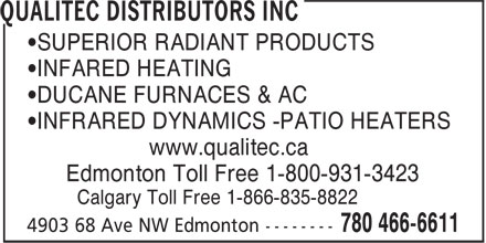 Qualitec Distributors Inc (780-466-6611) - Display Ad - •SUPERIOR RADIANT PRODUCTS •INFARED HEATING •DUCANE FURNACES & AC www.qualitec.ca Edmonton Toll Free 1-800-931-3423 Calgary Toll Free 1-866-835-8822 •INFRARED DYNAMICS -PATIO HEATERS