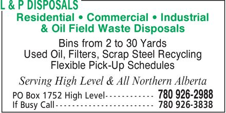 L & P Disposals (780-926-2988) - Annonce illustrée======= - Residential - Commercial - Industrial & Oil Field Waste Disposals Bins from 2 to 30 Yards Used Oil, Filters, Scrap Steel Recycling Flexible Pick-Up Schedules Serving High Level & All Northern Alberta  Residential - Commercial - Industrial & Oil Field Waste Disposals Bins from 2 to 30 Yards Used Oil, Filters, Scrap Steel Recycling Flexible Pick-Up Schedules Serving High Level & All Northern Alberta
