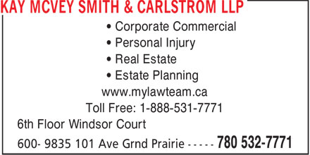 KMSC Law (780-532-7771) - Display Ad - • Corporate Commercial • Personal Injury • Real Estate • Estate Planning www.mylawteam.ca Toll Free: 1-888-531-7771 6th Floor Windsor Court
