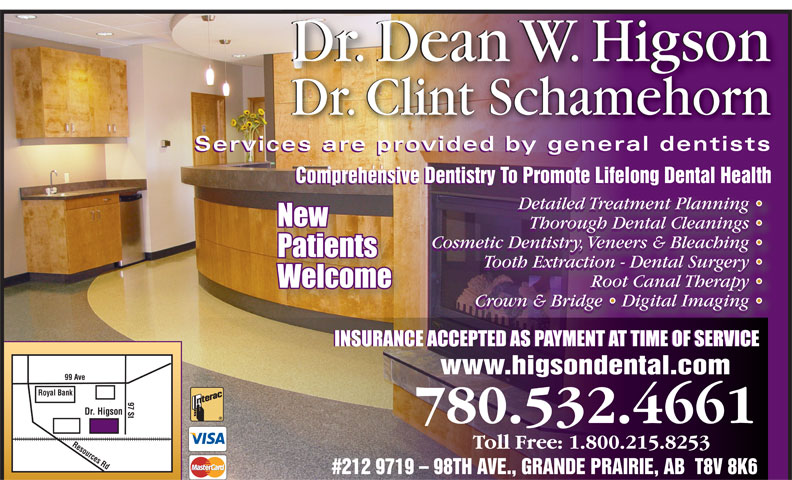 Higson Dental Group (780-532-4661) - Display Ad - Dr. Dean W. HigsonDr. Dean W. Higson Dr. Clint SchamehornDr. Clint Schamehorn Services are provided by general dentistsiddb ld tit Services are provided by general dentistsiddb ld tit Comprehensive Dentistry To Promote Lifelong Dental Health Detailed Treatment Planning Detailed Treatment Planning  Detailed Treatment Planning Thorough Dental Cleanings Thorough Dental Cleanings  Thorough Dental Cleanings Cosmetic Dentistry, Veneers & Bleaching Cosmetic Dentistry, Veneers & Bleaching  Cosmetic Dentistry, Veneers & Bleaching Tooth Extraction - Dental Surgery Tooth Extraction - Dental Surgery  Tooth Extraction - Dental Surgery Root Canal Therapy Root Canal Therapy  Root Canal Therapy Crown & Bridge   Digital Imaging Crown & Bridge   Digital Imaging  Crown & Bridge   Digital Imaging www.higsondental.com 99 Ave Royal Bank 97 St Dr. Higson Resources Rd 780.532.4661 #212 9719 - 98TH AVE., GRANDE PRAIRIE, AB  T8V 8K6