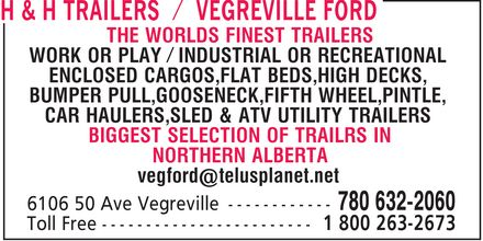 Vegreville Ford Sales & Service Inc (780-632-2060) - Display Ad - THE WORLDS FINEST TRAILERS WORK OR PLAY / INDUSTRIAL OR RECREATIONAL ENCLOSED CARGOS, FLAT BEDS, HIGH DECKS, BUMPER PULL, GOOSENECK, FIFTH WHEEL, PINTLE, CAR HAULERS, SLED & ATV UTILITY TRAILERS BIGGEST SELECTION OF TRAILRS IN NORTHERN ALBERTA vegford@telusplanet.net