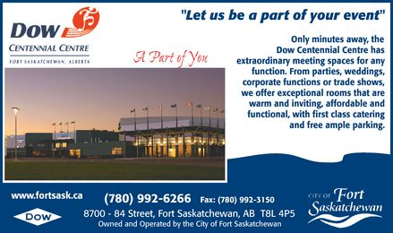 """Dow Centennial Centre (780-992-6400) - Annonce illustrée======= - """"Let us be a part of your event"""" Only minutes away, the Dow Centennial Centre has A Part of You extraordinary meeting spaces for any function. From parties, weddings, corporate functions or trade shows, we offer exceptional rooms that are warm and inviting, affordable and functional, with first class catering and free ample parking. www.fortsask.ca (780) 992-6266 Fax: (780) 992-3150 8700 - 84 Street, Fort Saskatchewan, AB  T8L 4P5 Owned and Operated by the City of Fort Saskatchewan"""