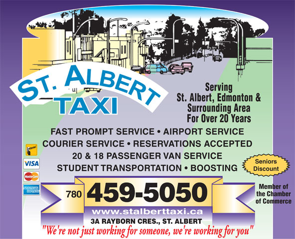 "St Albert Taxi (780-459-5050) - Annonce illustrée======= - Surrounding Area For Over 20 Years FAST PROMPT SERVICE   AIRPORT SERVICE COURIER SERVICE   RESERVATIONS ACCEPTED 20 & 18 PASSENGER VAN SERVICE Seniors Discount STUDENT TRANSPORTATION   BOOSTING Member of the Chamber 780 459-5050 of Commerce www.stalberttaxi.ca 3A RAYBORN CRES., ST. ALBERT ""We're not just working for someone, we're working for you"" Serving St. Albert, Edmonton &"