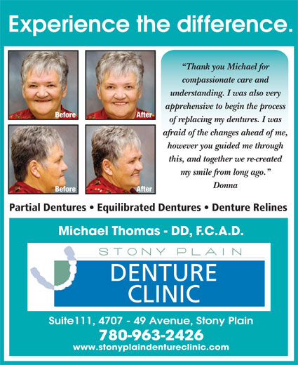 Stony Plain Denture Clinic (780-963-2426) - Display Ad - Thank you Michael for compassionate care and understanding. I was also very apprehensive to begin the process Before After of replacing my dentures. I was afraid of the changes ahead of me, however you guided me through this, and together we re-created my smile from long ago. Donna Before After Partial Dentures   Equilibrated Dentures   Denture Relines Michael Thomas - DD, F.C.A.D. DENTURE CLINIC Suite111, 4707 - 49 Avenue, Stony Plain 780-963-2426 www.stonyplaindentureclinic.com Experience the difference.
