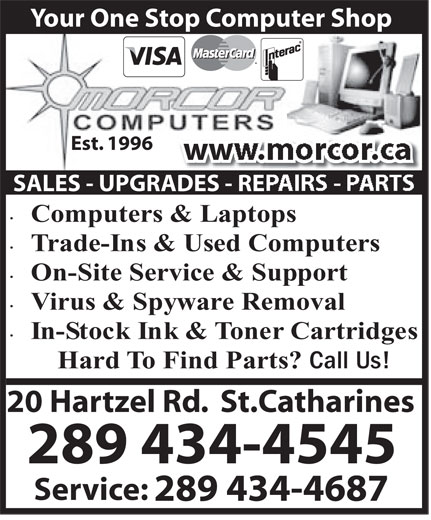 Morcor Computers 2000 Ltd (905-684-5452) - Display Ad - Your One Stop Computer Shop Est. 1996 ww SALES - UPGRADES - RE Computers&Laptops Trade-Ins&UsedComputers On-SiteService&Support Virus&SpywareRemoval In-StockInk&TonerCartridges HardTo FindParts? CallUs! 20 Hartzel Rd.  St.Catharines 289 434-4545 Service: 289 434-4687