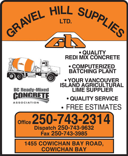 Gravel Hill Supplies Ltd (250-743-2314) - Display Ad - QUALITY REDI MIX CONCRETE COMPUTERIZED BATCHING PLANT YOUR VANCOUVER ISLAND AGRICULTURAL LIME SUPPLIER QUALITY SERVICE FREE ESTIMATES Office 250-743-2314 Dispatch 250-743-9632 Fax 250-743-3985 1455 COWICHAN BAY ROAD, COWICHAN BAY