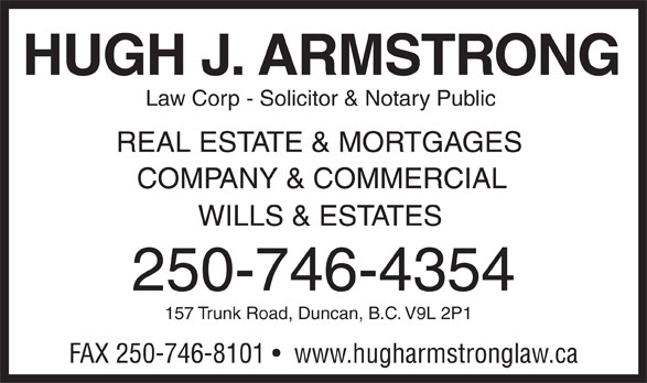 Hugh J Armstrong Lawyer and Notary Public (250-746-4354) - Display Ad - HUGH J. ARMSTRONG Law Corp - Solicitor & Notary Public REAL ESTATE & MORTGAGES COMPANY & COMMERCIAL WILLS & ESTATES 250-746-4354 157 Trunk Road, Duncan, B.C. V9L 2P1 FAX 250-746-8101    www.hugharmstronglaw.ca HUGH J. ARMSTRONG Law Corp - Solicitor & Notary Public REAL ESTATE & MORTGAGES COMPANY & COMMERCIAL WILLS & ESTATES 250-746-4354 157 Trunk Road, Duncan, B.C. V9L 2P1 FAX 250-746-8101    www.hugharmstronglaw.ca