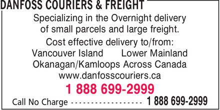 DanFoss Couriers & Freight (604-524-5959) - Display Ad - of small parcels and large freight. Cost effective delivery to/from: Vancouver Island Lower Mainland Okanagan/Kamloops Across Canada www.danfosscouriers.ca Specializing in the Overnight delivery