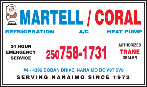 Martell Refrigeration Ltd (250-758-1731) - Display Ad - MARTELL / CORAL REFRIGERATION            A/C          HEAT PUMP AUTHORIZED 24 HOUR EMERGENCY TRANE 250758-1731 DEALER SERVICE #4 - 4396 BOBAN DRIVE, NANAIMO BC V9T 5V9 SERVING NANAIMO SINCE 1972  MARTELL / CORAL REFRIGERATION            A/C          HEAT PUMP AUTHORIZED 24 HOUR EMERGENCY TRANE 250758-1731 DEALER SERVICE #4 - 4396 BOBAN DRIVE, NANAIMO BC V9T 5V9 SERVING NANAIMO SINCE 1972  MARTELL / CORAL REFRIGERATION            A/C          HEAT PUMP AUTHORIZED 24 HOUR EMERGENCY TRANE 250758-1731 DEALER SERVICE #4 - 4396 BOBAN DRIVE, NANAIMO BC V9T 5V9 SERVING NANAIMO SINCE 1972