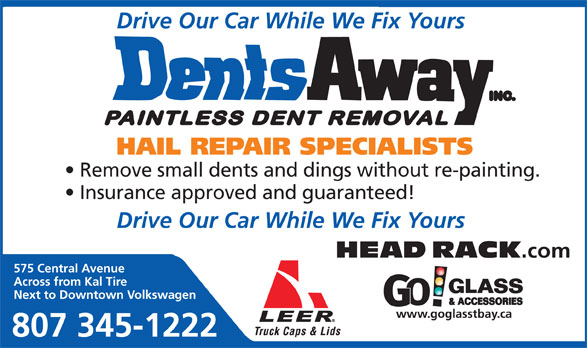 Dents Away Inc (807-345-1222) - Annonce illustrée======= - Drive Our Car While We Fix Yours Remove small dents and dings without re-painting. HAIL REPAIR SPECIALISTS Insurance approved and guaranteed! Drive Our Car While We Fix Yours HEAD RACK .com 575 Central Avenue Across from Kal Tire Next to Downtown Volkswagen www.goglasstbay.ca 807 345-1222