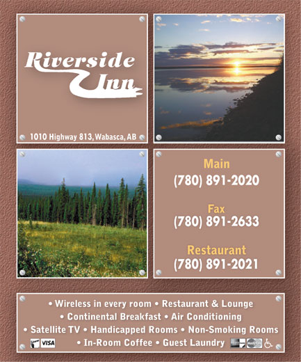 Riverside Inn (780-891-2020) - Annonce illustrée======= - 1010 Highway 813 , Wabasca, AB Main (780) 891-2020 Fax (780) 891-2633 Restaurant (780) 891-2021 Wireless in every room   Restaurant & Lounge Continental Breakfast   Air Conditioning Satellite TV   Handicapped Rooms   Non-Smoking Rooms In-Room Coffee   Guest Laundry