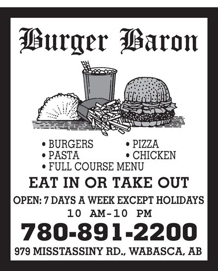 Burger Baron (780-891-2200) - Annonce illustrée======= - Burger Baron BURGERS PASTA FULL COURSE MENU PIZZA CHICKEN EAT IN OR TAKE OUT OPEN: 7 DAYS A WEEK EXCEPT HOLIDAYS 10 AM-10 PM 780-891-2200 979 MISSTASSINY RD., WABASCA, AB