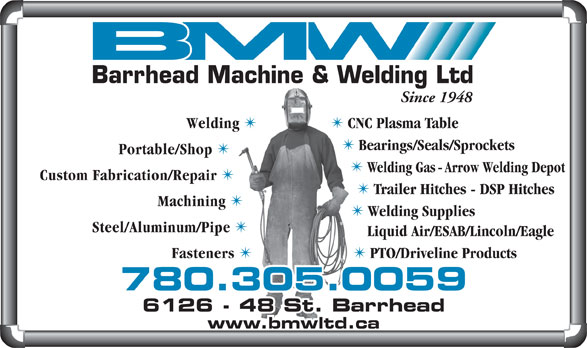 Barrhead Machine & Welding Ltd (780-674-2924) - Annonce illustrée======= - Barrhead Machine & Welding Ltd Since 1948 Welding TT CNC Plasma Table Bearings/Seals/Sprockets Portable/Shop Welding Gas - Arrow Welding Depot Custom Fabrication/Repair Trailer Hitches - DSP Hitches Machining Welding Supplies Steel/Aluminum/Pipe Liquid Air/ESAB/Lincoln/Eagle Fasteners PTO/Driveline Products 780.305.0059 6128 - 48 St. Barrhead6126 - 48 St. Barrhead www.bmwltd.ca