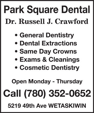 Russell J Crawford Professional Corp (780-352-0652) - Annonce illustrée======= - Park Square Dental Dr. Rusell J. Crawford General Dentistry Dental Extractions Same Day Crowns Exams & Cleanings Cosmetic Dentistry Open Monday - Thursday Call (780) 352-0652 5219 49th Ave WETASKIWIN Park Square Dental Dr. Rusell J. Crawford General Dentistry Dental Extractions Same Day Crowns Exams & Cleanings Cosmetic Dentistry Open Monday - Thursday Call (780) 352-0652 5219 49th Ave WETASKIWIN