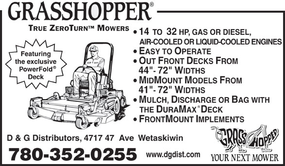 """D & G Distributors (780-352-0255) - Display Ad - 14  TO  32 HP, GAS OR DIESEL, AIR-COOLED OR LIQUID-COOLED ENGINES EASY TO OPERATE Featuring the exclusive OUT FRONT DECKS FROM PowerFold 44""""- 72"""" WIDTHS Deck MIDMOUNT MODELS FROM 41""""- 72"""" WIDTHS MULCH, DISCHARGE OR BAG WITH THE DURAMAX  DECK FRONTMOUNT IMPLEMENTS D & G Distributors, 4717 47  Ave  Wetaskiwin www.dgdist.com 780-352-0255"""