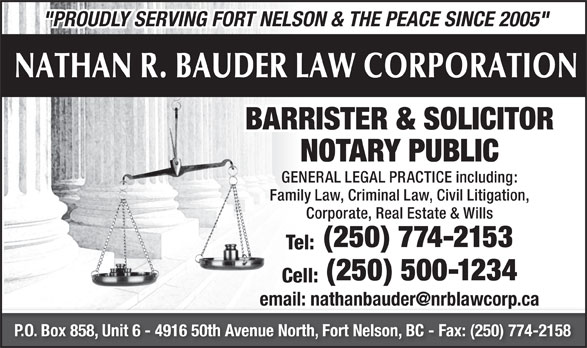 "Nathan R Bauder Law Corporation (250-774-2153) - Annonce illustrée======= - ""PROUDLY SERVING FORT NELSON & THE PEACE SINCE 2005"" NATHAN R. BAUDER LAW CORPORATION BARRISTER & SOLICITOR NOTARY PUBLIC GENERAL LEGAL PRACTICE including: Family Law, Criminal Law, Civil Litigation, Corporate, Real Estate & Wills (250) 774-2153 Tel: (250) 500-1234 Cell: P.O. Box 858, Unit 6 - 4916 50th Avenue North, Fort Nelson, BC - Fax: (250) 774-2158"