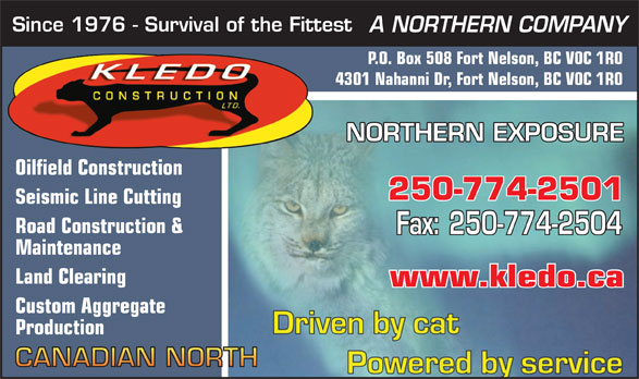Kledo Construction Ltd (250-774-2501) - Annonce illustrée======= - 4301 Nahanni Dr, Fort Nelson, BC V0C 1R0 NORTHERN EXPOSURE Oilfield Construction 250-774-2501 Seismic Line Cutting Road Construction & Fax: 250-774-2504 Maintenance Land Clearing www.kledo.ca Custom Aggregate Production Since 1976 - Survival of the Fittest A NORTHERN COMPANY P.O. Box 508 Fort Nelson, BC V0C 1R0