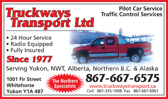 Truckways Transport Ltd (867-667-6575) - Annonce illustrée======= - Pilot Car Service Traffic Control Services Truckways Transport Ltd 24 Hour Service Radio Equipped Fully Insured Since 1977 Serving Yukon, NWT, Alberta, Northern B.C. & Alaska Alberta, Northern B.C. & Alaska 1001 Fir Street 867-667-6575 The Northern Whitehorse www.truckwaystransport.ca Specialists Cell   867-335-1908  Fax   867-667-6961 Yukon Y1A 4B7