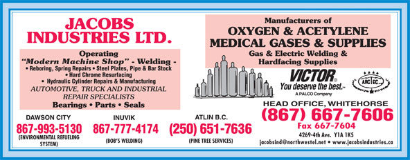 Jacob's Industries Ltd (867-667-7606) - Annonce illustrée======= - Manufacturers of JACOBS OXYGEN & ACETYLENE INDUSTRIES LTD. MEDICAL GASES & SUPPLIES Gas & Electric Welding & Operating Modern Machine Shop - Welding - Hardfacing Supplies Reboring, Spring Repairs   Steel Plates, Pipe & Bar Stock Hard Chrome Resurfacing Hydraulic Cylinder Repairs & Manufacturing AUTOMOTIVE, TRUCK AND INDUSTRIAL REPAIR SPECIALISTS Bearings   Parts   Seals 867-993-5130867-777-4174 4269-4th Ave.  Y1A 1K5 (ENVIRONMENTAL REFUELING (BOB S WELDING) (PINE TREE SERVICES) SYSTEM)