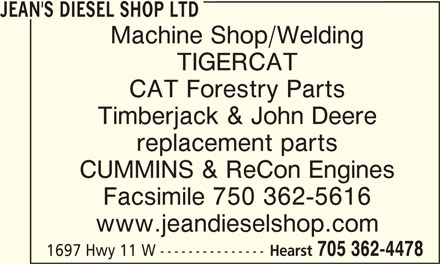 Jean's Diesel Shop Ltd (705-362-4478) - Display Ad - JEAN'S DIESEL SHOP LTD Machine Shop/Welding TIGERCAT CAT Forestry Parts Timberjack & John Deere replacement parts CUMMINS & ReCon Engines Facsimile 750 362-5616 www.jeandieselshop.com Hearst 705 362-4478 1697 Hwy 11 W --------------- JEAN'S DIESEL SHOP LTDJEAN'S DIESEL SHOP LTD