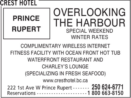 Crest Hotel (250-624-6771) - Annonce illustrée======= - OVERLOOKING PRINCE THE HARBOUR RUPERT SPECIAL WEEKEND WINTER RATES COMPLIMENTARY WIRELESS INTERNET FITNESS FACILITY WITH OCEAN FRONT HOT TUB WATERFRONT RESTAURANT AND CHARLEY'S LOUNGE (SPECIALIZING IN FRESH SEAFOOD) www.cresthotel.bc.ca