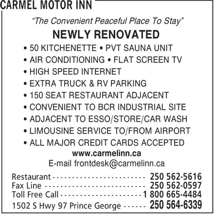 Carmel Motor Inn (250-564-6339) - Annonce illustrée======= - ¿The Convenient Peaceful Place To Stay¿ NEWLY RENOVATED ¿ 50 KITCHENETTE ¿ PVT SAUNA UNIT ¿ AIR CONDITIONING ¿ FLAT SCREEN TV ¿ HIGH SPEED INTERNET ¿ EXTRA TRUCK & RV PARKING ¿ 150 SEAT RESTAURANT ADJACENT ¿ CONVENIENT TO BCR INDUSTRIAL SITE ¿ ADJACENT TO ESSO/STORE/CAR WASH ¿ LIMOUSINE SERVICE TO/FROM AIRPORT ¿ ALL MAJOR CREDIT CARDS ACCEPTED www.carmelinn.ca