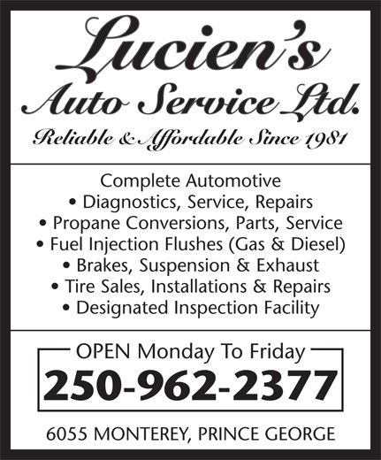 Lucien's Auto Service Ltd (250-962-2377) - Display Ad - Reliable & Affordable Since 1981 Complete Automotive Diagnostics, Service, Repairs Propane Conversions, Parts, Service Fuel Injection Flushes (Gas & Diesel) Brakes, Suspension & Exhaust Tire Sales, Installations & Repairs Designated Inspection Facility OPEN Monday To Friday 250-962-2377 6055 MONTEREY, PRINCE GEORGE