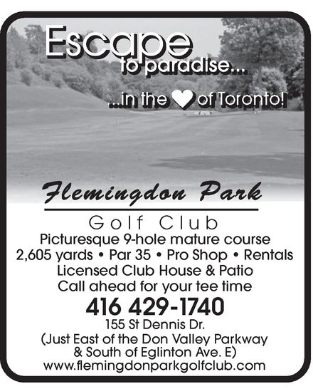 Flemingdon Park Golf Club (416-429-1740) - Display Ad - Escape EscaEscaEscaEscaEscaEscaEscaEscaEscaEscaEscaEscaEscaEscaEscaEscaEscaEscaEscaEscaEscaEscaEscaEscaEscaEscaEscaEscaEscaEscaEscaEscaEscaEscaEscapepepepepepepepepepepepepepepepepepepepepepepepepepepepepepepepepepepe to to to to to to parparparparparparadiadiadiadiadiadise.se.se.se.se.se............. to to parparadiadise.se..... Flemingdon Park Golf Club Picturesque 9-hole mature course 2,605 yards   Par 35   Pro Shop   Rentals Licensed Club House & Patio Call ahead for your tee time 416 429-17740 155 St Dennis Dr. ( Just EasJust East of t of the the DonDon Va Valllley ey ParParkwakwayy ) & South of Eglinton Ave. E www.flemingdonparkgolfclub.com Escape EscaEscaEscaEscaEscaEscaEscaEscaEscaEscaEscaEscaEscaEscaEscaEscaEscaEscaEscaEscaEscaEscaEscaEscaEscaEscaEscaEscaEscaEscaEscaEscaEscaEscaEscapepepepepepepepepepepepepepepepepepepepepepepepepepepepepepepepepepepe to to to to to to parparparparparparadiadiadiadiadiadise.se.se.se.se.se............. to to parparadiadise.se..... Flemingdon Park Golf Club Picturesque 9-hole mature course 2,605 yards   Par 35   Pro Shop   Rentals Licensed Club House & Patio Call ahead for your tee time 416 429-17740 155 St Dennis Dr. ( Just EasJust East of t of the the DonDon Va Valllley ey ParParkwakwayy ) & South of Eglinton Ave. E www.flemingdonparkgolfclub.com  Escape EscaEscaEscaEscaEscaEscaEscaEscaEscaEscaEscaEscaEscaEscaEscaEscaEscaEscaEscaEscaEscaEscaEscaEscaEscaEscaEscaEscaEscaEscaEscaEscaEscaEscaEscapepepepepepepepepepepepepepepepepepepepepepepepepepepepepepepepepepepe to to to to to to parparparparparparadiadiadiadiadiadise.se.se.se.se.se............. to to parparadiadise.se..... Flemingdon Park Golf Club Picturesque 9-hole mature course 2,605 yards   Par 35   Pro Shop   Rentals Licensed Club House & Patio Call ahead for your tee time 416 429-17740 155 St Dennis Dr. ( Just EasJust East of t of the the DonDon Va Valllley ey ParParkwakwayy ) & South of Eglinton Ave. E www.flemingdonparkgolfclub.com Escape EscaEscaEscaEscaEscaEscaEscaEscaEscaEscaEscaEscaEscaEscaEscaEscaEscaEscaEscaEscaEscaEscaEscaEscaEscaEscaEscaEscaEscaEscaEscaEscaEscaEscaEscapepepepepepepepepepepepepepepepepepepepepepepepepepepepepepepepepepepe to to to to to to parparparparparparadiadiadiadiadiadise.se.se.se.se.se............. to to parparadiadise.se..... Flemingdon Park Golf Club Picturesque 9-hole mature course 2,605 yards   Par 35   Pro Shop   Rentals Licensed Club House & Patio Call ahead for your tee time 416 429-17740 155 St Dennis Dr. ( Just EasJust East of t of the the DonDon Va Valllley ey ParParkwakwayy ) & South of Eglinton Ave. E www.flemingdonparkgolfclub.com
