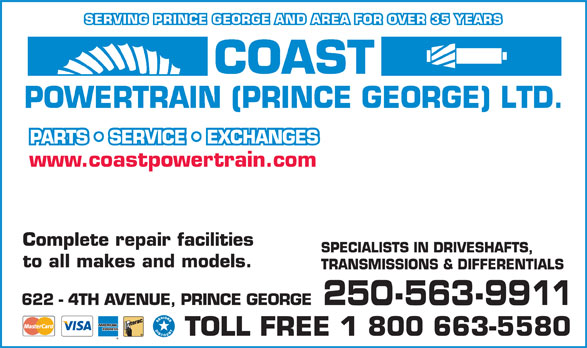 Coast Powertrain Ltd (Prince George) (250-563-9911) - Annonce illustrée======= - 622 - 4TH AVENUE, PRINCE GEORGE 250-563-9911 TOLL FREE 1 800 663-5580 TRANSMISSIONS & DIFFERENTIALS SERVING PRINCE GEORGE AND AREA FOR OVER 35 YEARS PARTS   SERVICE   EXCHANGES SPECIALISTS IN DRIVESHAFTS, to all makes and models. www.coastpowertrain.com www.coastpowertrain.com Complete repair facilities