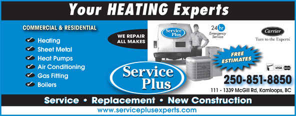 Service Plus (250-851-8850) - Display Ad - Your HEATING Experts 24 hr COMMERCIAL & RESIDENTIAL COMMERCIAL & RESIDENTIAL Servicevice Emergency Plus WE REPAIR Service Heating ALL MAKES Sheet Metal FREE Heat Pumps ESTIMATES Air Conditioning Serrvicevice Gas Fitting 250-851-8850 Boilers Plus 111 - 1339 McGill Rd, Kamloops, BC  - 1339 McGill Rd, Kamloops, BC Service   Replacement   New Constructionl Service   Replacement   New Constructioneplacement   New C www.serviceplusexperts.com