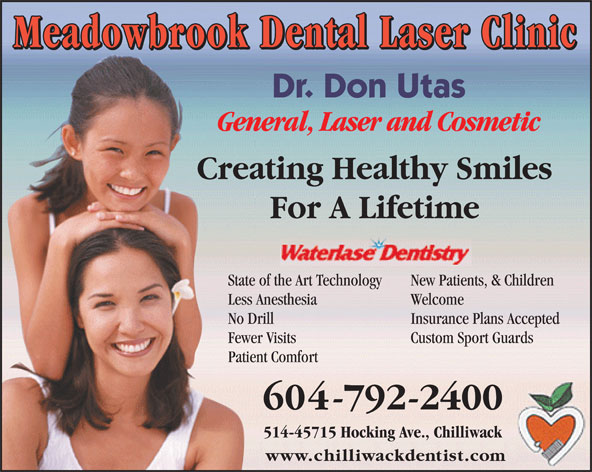Meadowbrook Dental (604-792-2400) - Annonce illustrée======= - Meadowbrook Dental Laser Clinic Dr. Don Utas General, Laser and Cosmetic Creating Healthy Smiles For A Lifetime State of the Art Technology New Patients, & Children Less Anesthesia Welcome No Drill Insurance Plans Accepted Fewer Visits Custom Sport Guards Patient Comfort 604-792-2400 514-45715 Hocking Ave., Chilliwack www.chilliwackdentist.com
