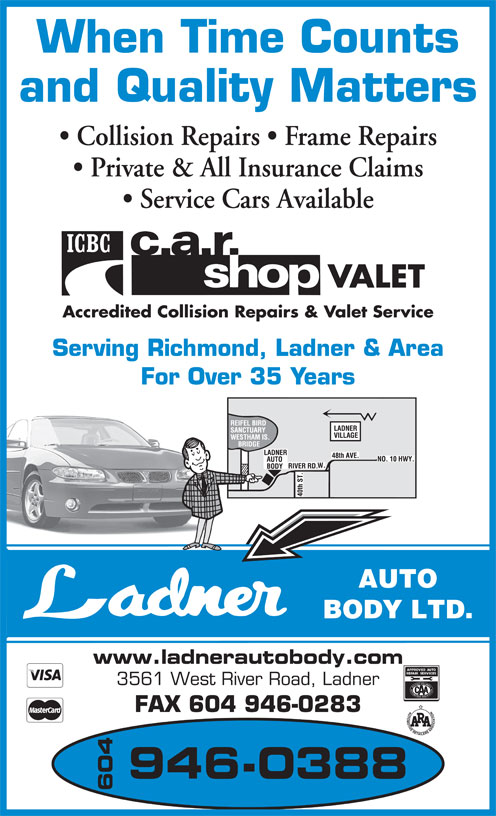 Ladner Auto Body Ltd (604-946-0388) - Annonce illustrée======= - When Time Counts and Quality Matters Collision Repairs   Frame Repairs Private & All Insurance Claims Service Cars Available VALET Accredited Collision Repairs & Valet Service Serving Richmond, Ladner & Area For Over 35 Years AUTO BODY LTD. www.ladnerautobody.com 3561 West River Road, Ladner FAX 604 946-0283 946-0388 604